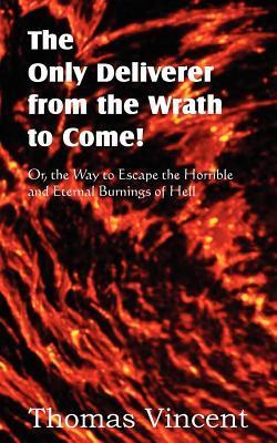 The Only Deliverer from the Wrath to Come! Or, the Way to Escape the Horrible and Eternal Burnings of Hell  by  Thomas Vincent
