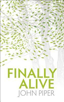 Finally Alive: What Happens When We Are Born Again? John Piper