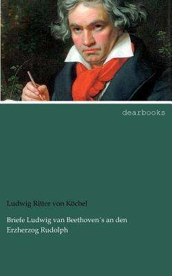 Briefe Ludwig Van Beethoven S an Den Erzherzog Rudolph Ludwig Ritter Von K Chel