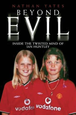 Beyond Evil - Inside the Twisted Mind of Ian Huntley Nathan Yates