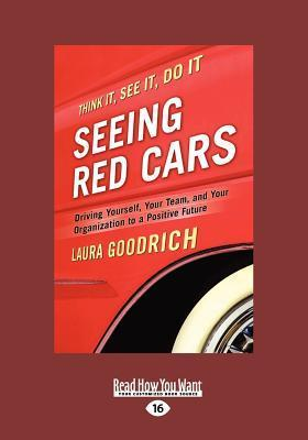Seeing Red Cars: Driving Yourself, Your Team, and Your Organization to a Positive Future (Large Print 16pt) Laura Goodrich