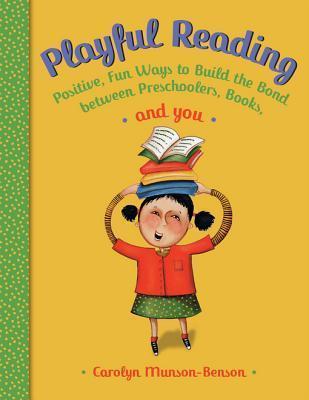 Playful Reading: Positive, Fun Ways to Build the Bond Between Preschoolers, Books, and You Carolyn Munson-Benson