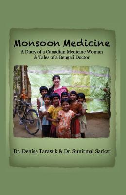 Monsoon Medicine: A Diary of a Canadian Medicine Woman & Tales of a Bengali Doctor  by  Denise Tarasuk