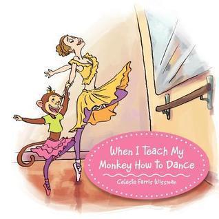 When I Teach My Monkey How to Dance  by  Celeste Farris Wissman