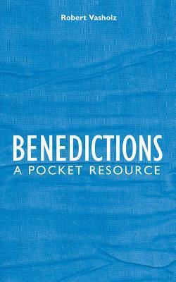 Benedictions: A Pocket Resource  by  Robert I. Vasholz