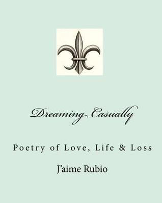 Dreaming Casually: Poetry of Love, Life & Loss  by  Jaime Rubio