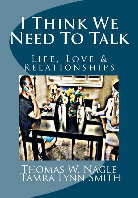 I Think We Need to Talk: Life, Love and Relationships  by  Thomas W. Nagle