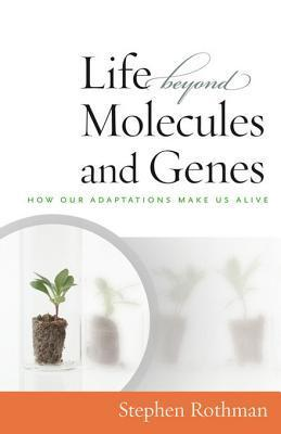 The Life Beyond Molecules and Genes: In Search of Harmony Between Life and Science  by  Stephen Rothman