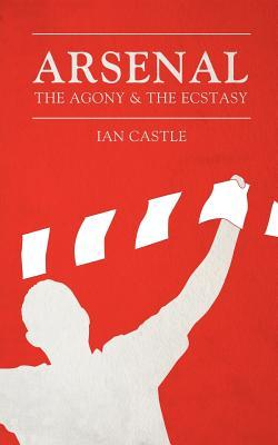 Arsenal The Agony & The Ecstasy  by  Ian Castle