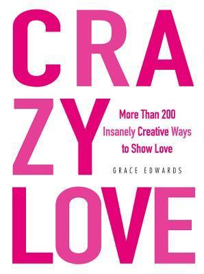 Crazy Love: More Than 200 Insanely Creative Ways to Show Love  by  Grace Edwards