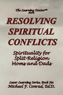 Resolving Spiritual Conflicts: Spirituality for Split-Religion Moms and Dads Michael Francis Conrad