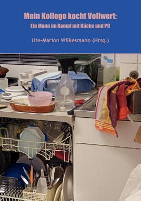 Mein Kollege kocht Vollwert: Ein Mann im Kampf mit Küche und PC  by  Ute-Marion Wilkesmann