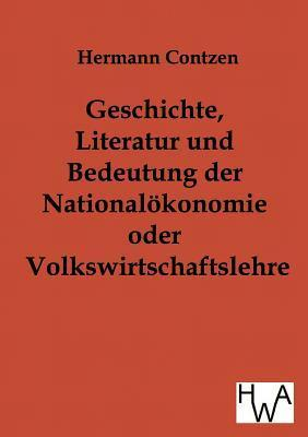Geschichte, Literatur Und Bedeutung Der National- Konomie Oder Volkswirtschaftslehre  by  Heinrich Contzen