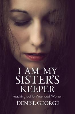 I Am My Sisters Keeper: Reaching Out to Wounded Women Denise George