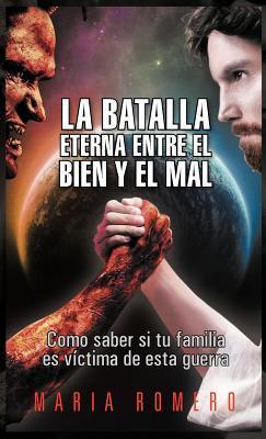 La Batalla Eterna Entre El Bien y El Mal: Como Saber Si Tu Familia Es Victima de Esta Guerra María Romero