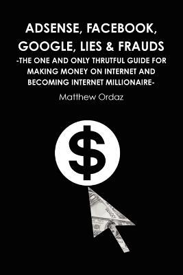 Adsense, Facebook, Google, Lies & Frauds -The One and Only Truthful Guide for Making Money on Internet and Becoming Internet Millionaire- Matthew Ordaz