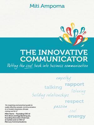 The Innovative Communicator: Putting the Soul Back Into Business Communication Miti Ampoma