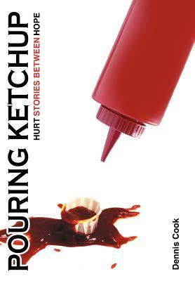 Pouring Ketchup: Hurt Stories Between Hope. Dennis Cook
