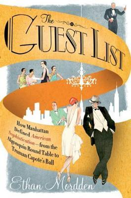 The Guest List: How Manhattan Defined American Sophistication---from the Algonquin Round Table to Truman Capotes Ball Ethan Mordden