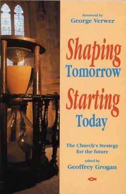 Shaping Tomorrow Starting Today  by  Geoffrey W. Grogan