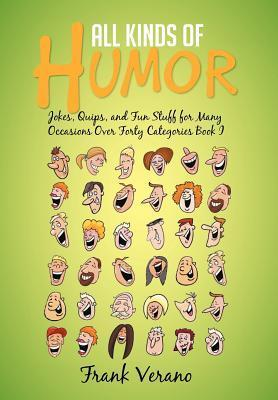 All Kinds of Humor: Jokes, Quips, and Fun Stuff for Many Occasions Over Forty Categories Book I Frank Verano