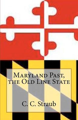 Maryland Past, the Old Line State  by  C.C. Straub