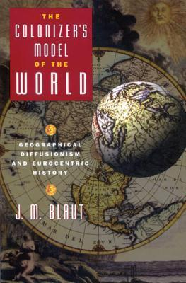The Colonizers Model of the World: Geographical Diffusionism and Eurocentric History J M Blaut