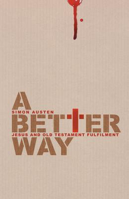A Better Way: Jesus and Old Testament Fulfilment  by  Simon Austen