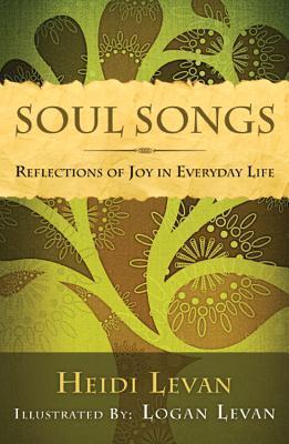 Soul Songs: Reflections of Joy in Everyday Life  by  Heidi Levan