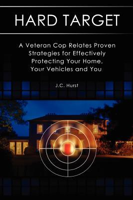 Hard Target: A Veteran Cop Relates Proven Strategies for Effectively Protecting Your Home, Your Vehicles and You J C Hurst