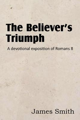 The Believers Triumph! a Devotional Exposition of Romans 8  by  James Smith