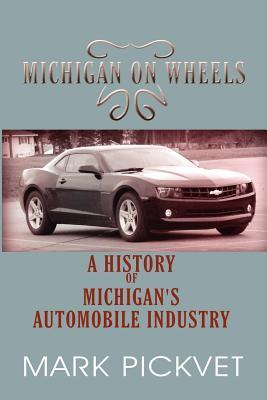 Michigan on Wheels: A History of Michigans Automobile Industry  by  Mark Pickvet