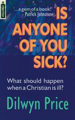 Is Anyone of You Sick?: What Should Happen When a Christian Is Ill  by  Dilwyn Price