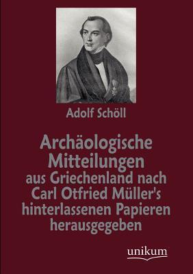 Archæologische Mitteilungen Aus Griechenland Nach Carl Otfried Müllers Hinterlassenen Papieren Herausgegeben Adolf Schöll