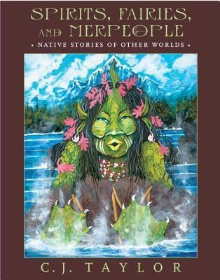 Spirits, Fairies, and Merpeople: Native Stories of Other Worlds  by  Carrie J. Taylor