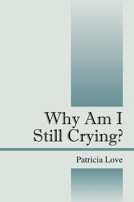 Why Am I Still Crying?  by  Patricia Love