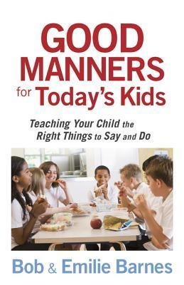 Good Manners for Todays Kids: Teaching Your Child the Right Things to Say and Do  by  Bob Barnes