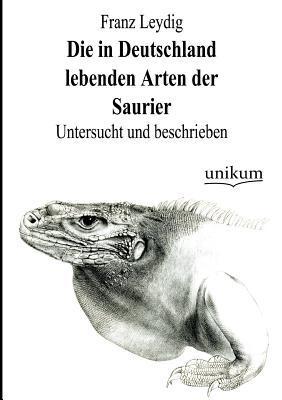 Die in Deutschland Lebenden Arten Der Saurier  by  Franz Leydig