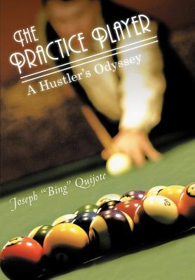 The Practice Player: A Hustlers Odyssey  by  Joseph Bing Quijote