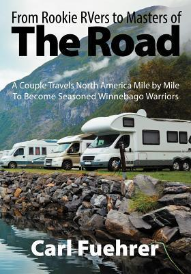 From Rookie RVers to Masters of the Road: A Couple Travels North America Mile  by  Mile to Become Seasoned Winnebago Warriors by Carl Fuehrer