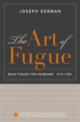 The Art of Fugue: Bach Fugues for Keyboard, 1715-1750, Includes a CD with New Recordings Davitt Moroney and Karen Rosenak by Joseph Kerman