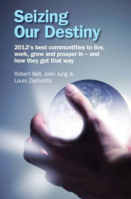Seizing Our Destiny: 2012s Best Communities to Live, Work, Grow and Prosper in - And How They Got That Way  by  Robert Bell