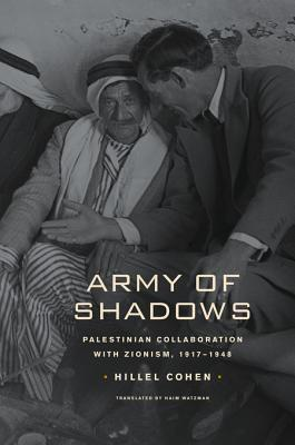 Army of Shadows: Palestinian Collaboration with Zionism, 1917 1948  by  Hillel Cohen