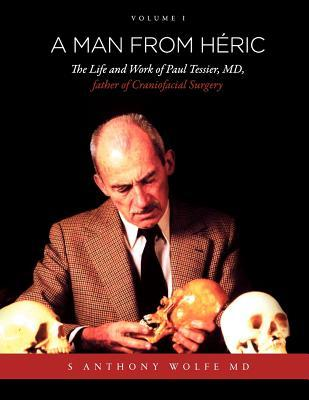 A Man from H Ric: The Life and Work of Paul Tessier, MD, Father of Craniofacial Surgery: Volume I  by  Anthony S. Wolfe