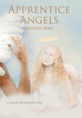 Apprentice Angels: Spiritual Verse  by  Louise Fraser Holder