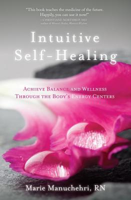 Intuitive Self-Healing: Achieve Balance and Wellness Through the Bodys Energy Centers Marie Manuchehri