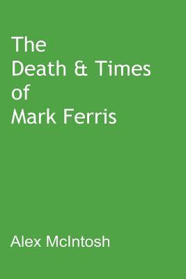 The Death & Times of Mark Ferris Alex McIntosh