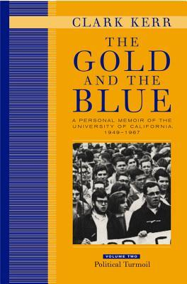 The Gold and the Blue: A Personal Memoir of the University of California, 1949-1967: Volume Two: Political Turmoil  by  Clark Kerr