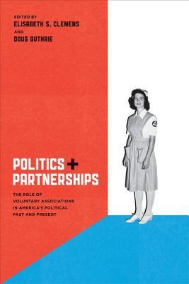 Politics and Partnerships: The Role of Voluntary Associations in Americas Political Past and Present  by  Elisabeth S. Clemens