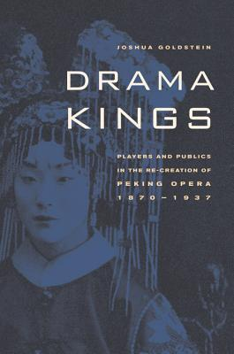 Drama Kings: Players and Publics in the Re-Creation of Peking Opera, 1870-1937 Joshua Goldstein